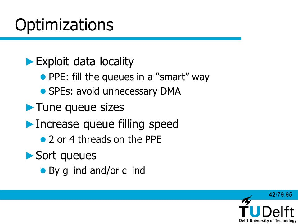 42/79.95 Optimizations Exploit data locality PPE: fill the queues in a smart way SPEs: avoid unnecessary DMA Tune queue sizes Increase queue filling speed 2 or 4 threads on the PPE Sort queues By g_ind and/or c_ind
