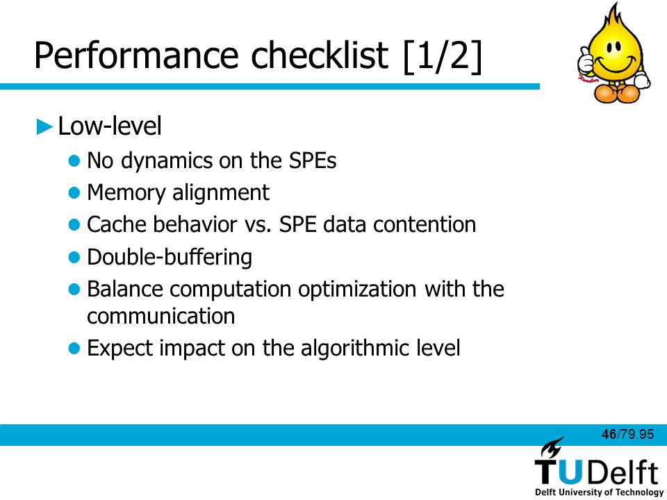 46/79.95 Performance checklist [1/2] Low-level No dynamics on the SPEs Memory alignment Cache behavior vs.