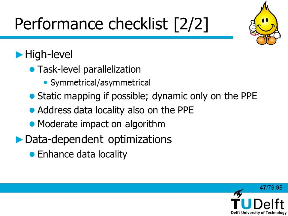 47/79.95 Performance checklist [2/2] High-level Task-level parallelization Symmetrical/asymmetrical Static mapping if possible; dynamic only on the PPE Address data locality also on the PPE Moderate impact on algorithm Data-dependent optimizations Enhance data locality