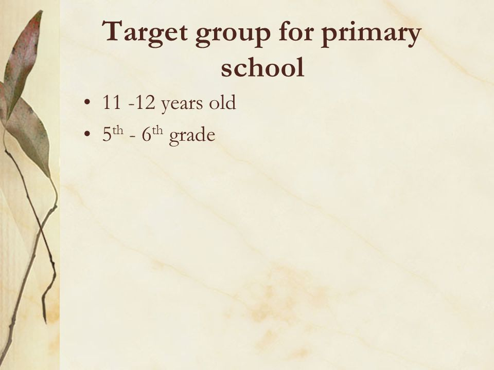 Target group for primary school 11 -12 years old 5 th - 6 th grade