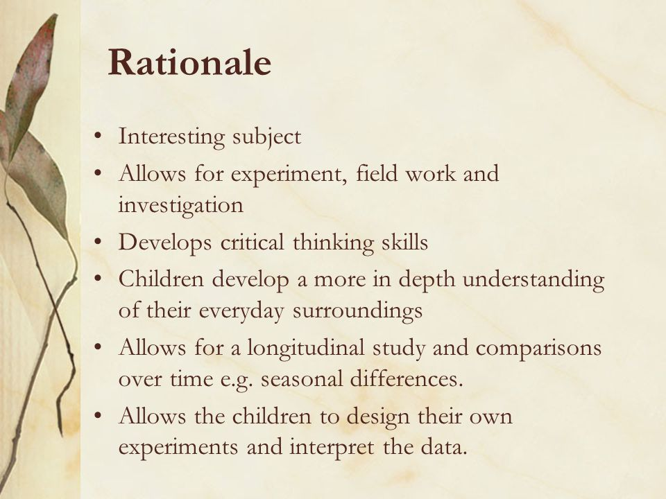 Rationale Interesting subject Allows for experiment, field work and investigation Develops critical thinking skills Children develop a more in depth understanding of their everyday surroundings Allows for a longitudinal study and comparisons over time e.g.