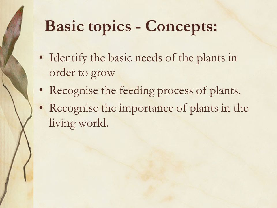 Basic topics - Concepts: Identify the basic needs of the plants in order to grow Recognise the feeding process of plants.