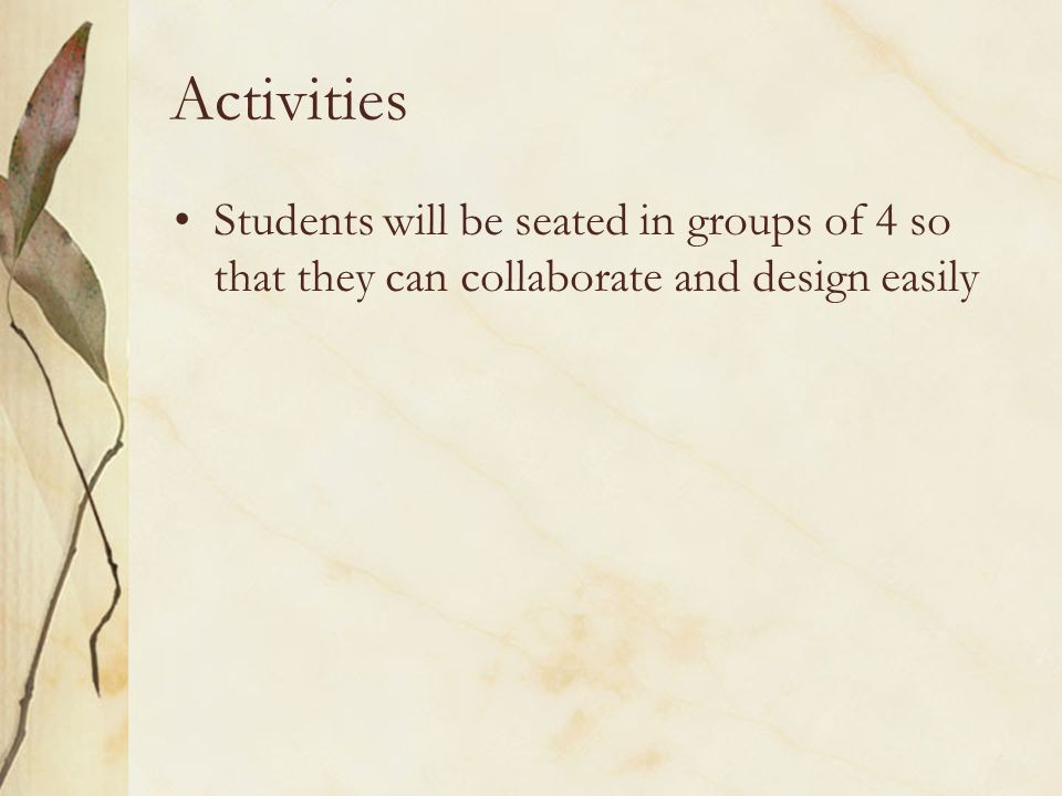 Activities Students will be seated in groups of 4 so that they can collaborate and design easily