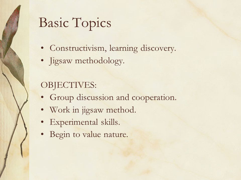 Basic Topics Constructivism, learning discovery. Jigsaw methodology.