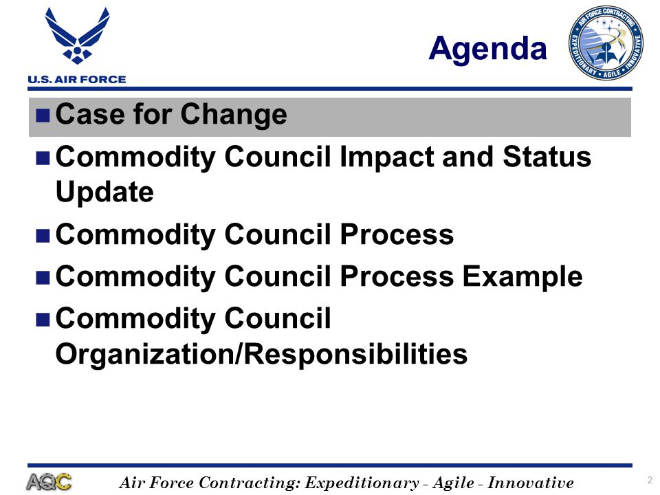 Air Force Contracting: Expeditionary - Agile - Innovative 2 Agenda Case for Change Commodity Council Impact and Status Update Commodity Council Proces