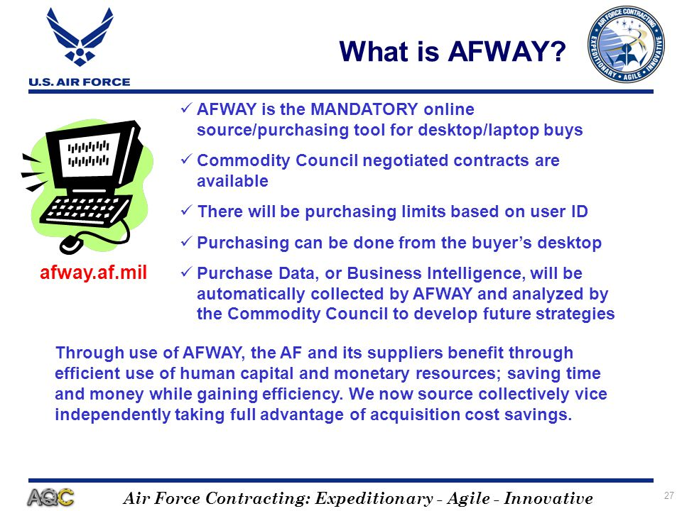 Air Force Contracting: Expeditionary - Agile - Innovative 27 What is AFWAY? AFWAY is the MANDATORY online source/purchasing tool for desktop/laptop bu