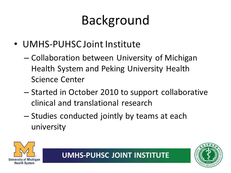 Background UMHS-PUHSC Joint Institute – Collaboration between University of Michigan Health System and Peking University Health Science Center – Start