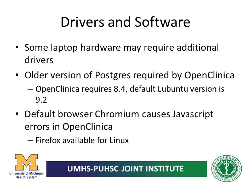 Drivers and Software Some laptop hardware may require additional drivers Older version of Postgres required by OpenClinica – OpenClinica requires 8.4,