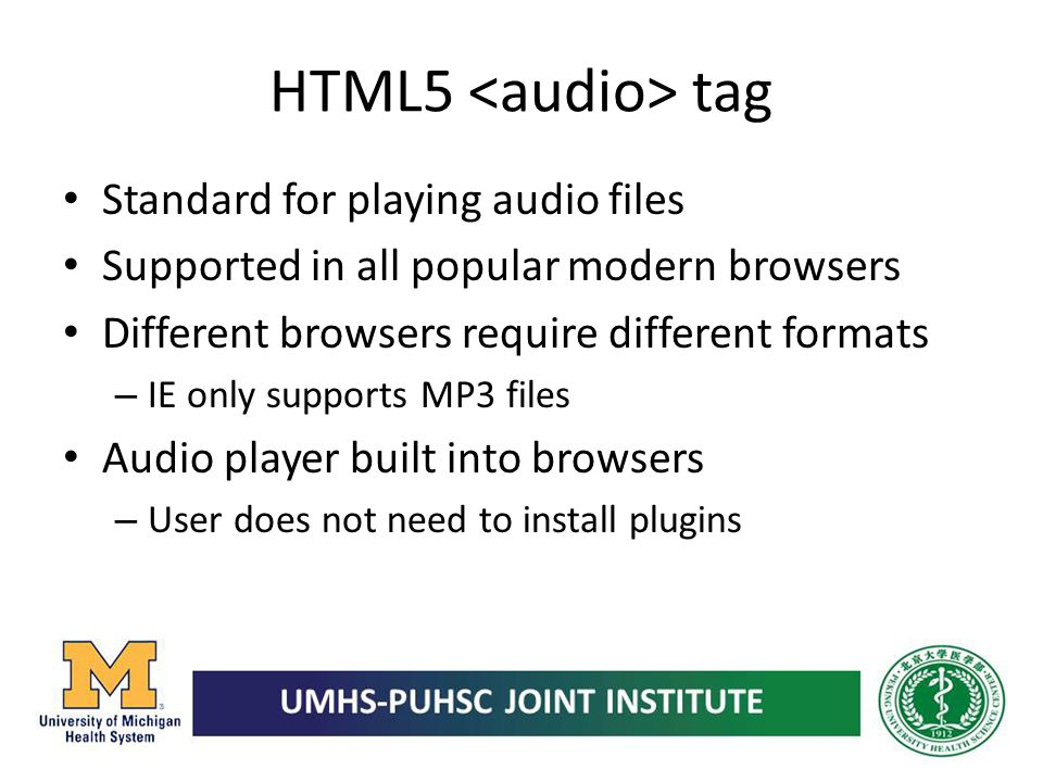 HTML5 tag Standard for playing audio files Supported in all popular modern browsers Different browsers require different formats – IE only supports MP