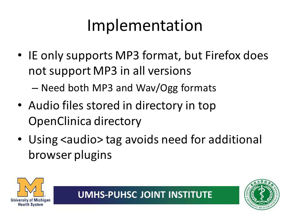 Implementation IE only supports MP3 format, but Firefox does not support MP3 in all versions – Need both MP3 and Wav/Ogg formats Audio files stored in
