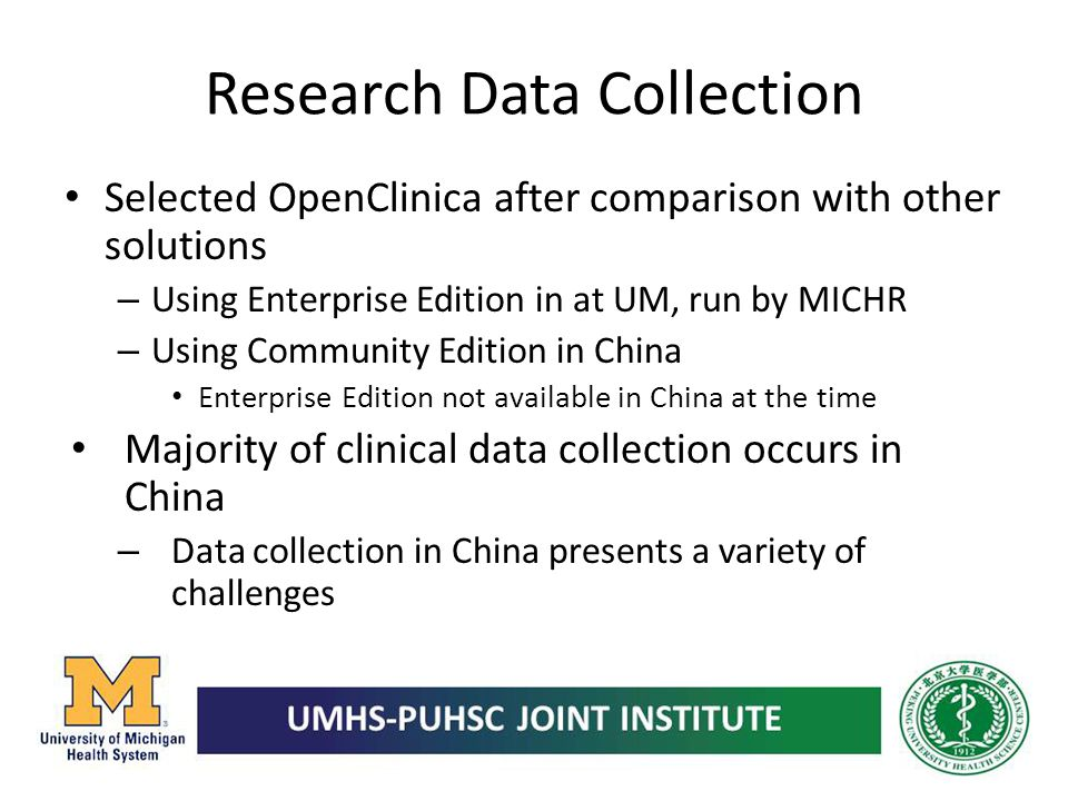 Research Data Collection Selected OpenClinica after comparison with other solutions – Using Enterprise Edition in at UM, run by MICHR – Using Communit