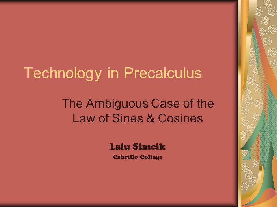 Technology in Precalculus The Ambiguous Case of the Law of Sines & Cosines Lalu Simcik Cabrillo College