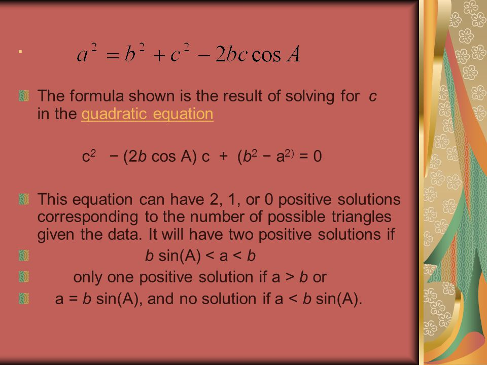 . The formula shown is the result of solving for c in the quadratic equationquadratic equation c 2 (2b cos A) c + (b 2 a 2) = 0 This equation can have