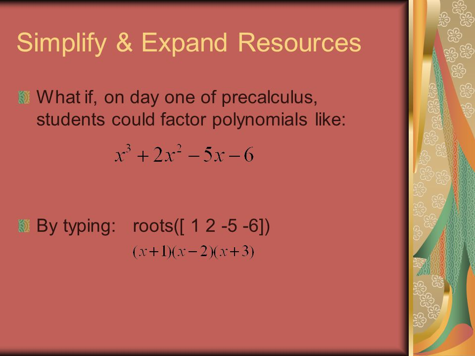 Simplify & Expand Resources What if, on day one of precalculus, students could factor polynomials like: By typing: roots([ 1 2 -5 -6])