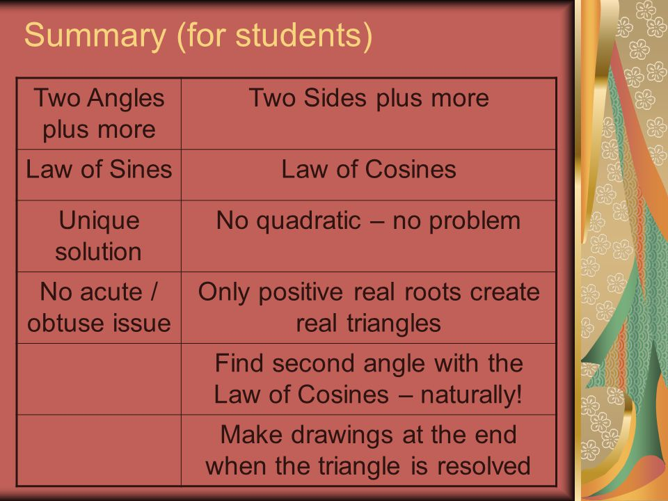 Summary (for students) Two Angles plus more Two Sides plus more Law of SinesLaw of Cosines Unique solution No quadratic – no problem No acute / obtuse