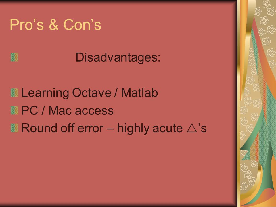 Pros & Cons Disadvantages: Learning Octave / Matlab PC / Mac access Round off error – highly acute s