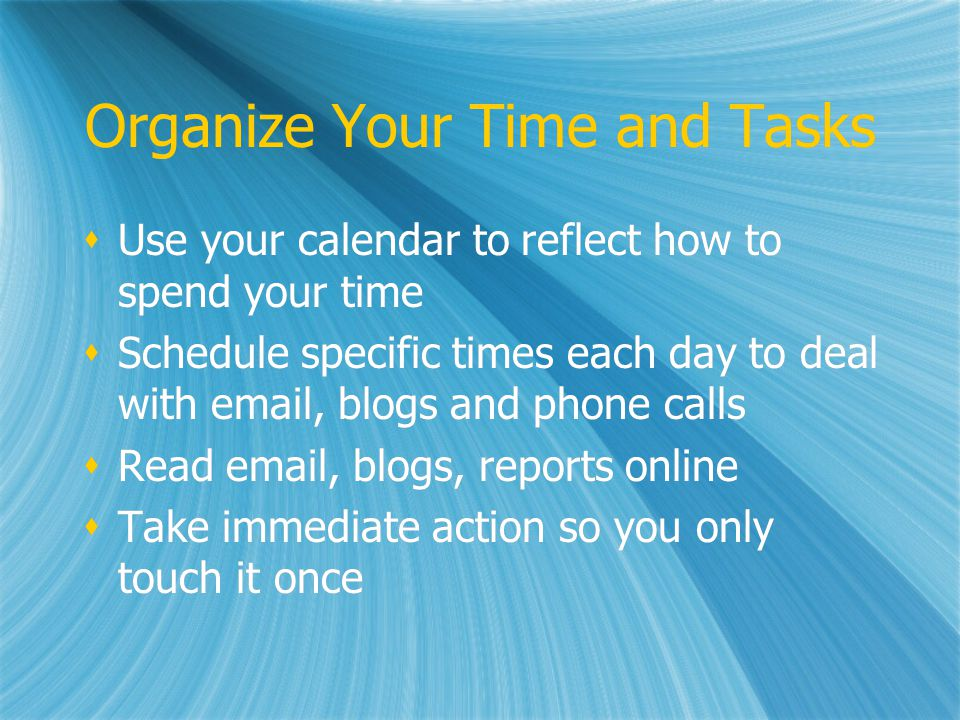 Organize Your Time and Tasks Use your calendar to reflect how to spend your time Schedule specific times each day to deal with email, blogs and phone calls Read email, blogs, reports online Take immediate action so you only touch it once Use your calendar to reflect how to spend your time Schedule specific times each day to deal with email, blogs and phone calls Read email, blogs, reports online Take immediate action so you only touch it once