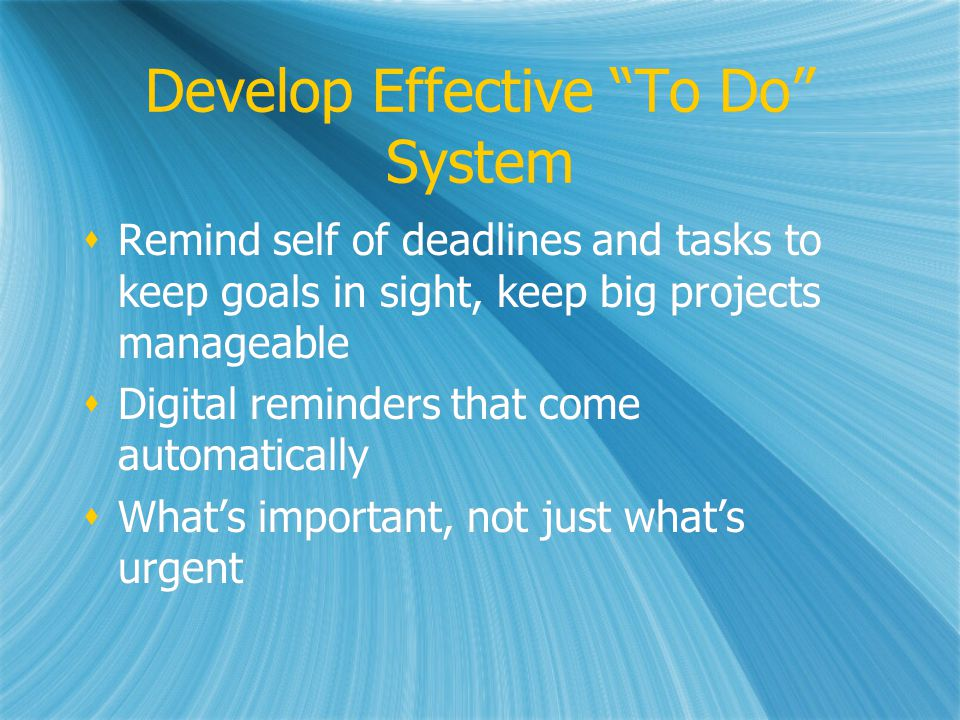 Develop Effective To Do System Remind self of deadlines and tasks to keep goals in sight, keep big projects manageable Digital reminders that come automatically Whats important, not just whats urgent Remind self of deadlines and tasks to keep goals in sight, keep big projects manageable Digital reminders that come automatically Whats important, not just whats urgent