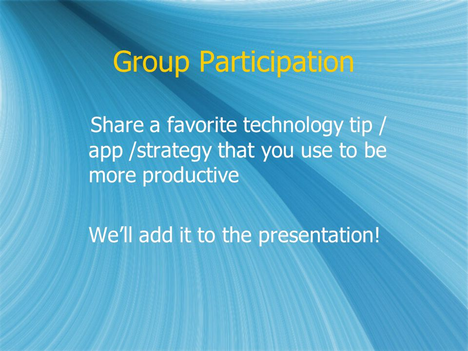 Group Participation Share a favorite technology tip / app /strategy that you use to be more productive Well add it to the presentation.