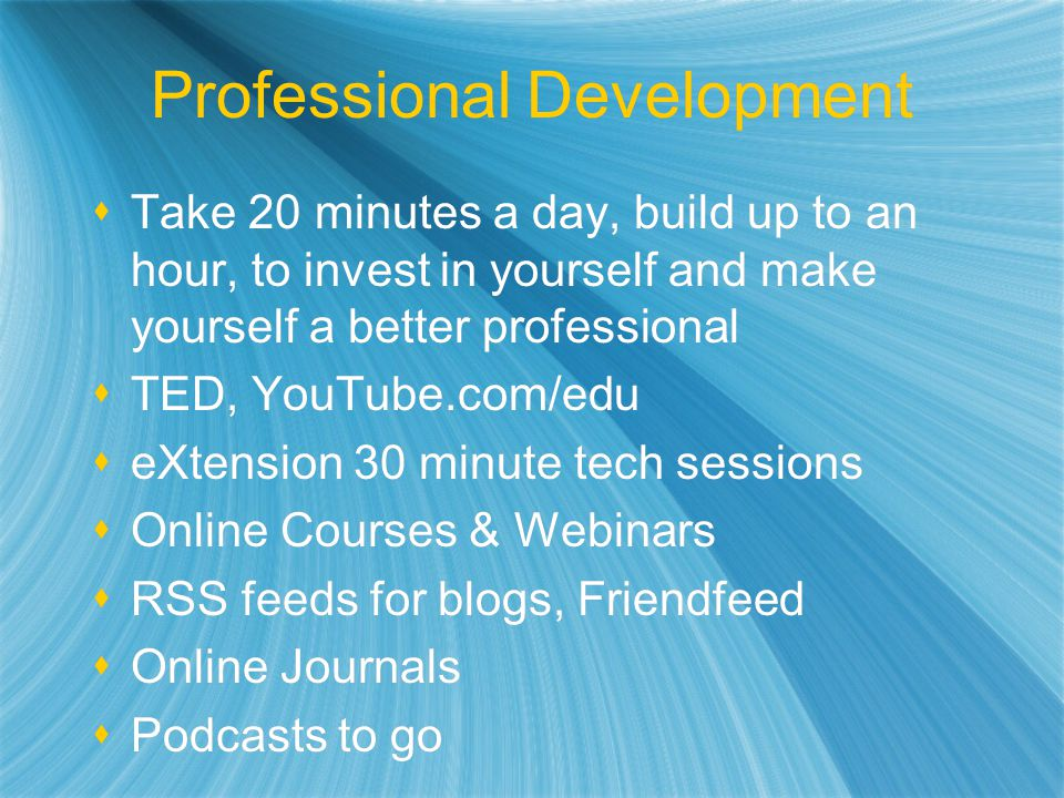 Professional Development Take 20 minutes a day, build up to an hour, to invest in yourself and make yourself a better professional TED, YouTube.com/edu eXtension 30 minute tech sessions Online Courses & Webinars RSS feeds for blogs, Friendfeed Online Journals Podcasts to go Take 20 minutes a day, build up to an hour, to invest in yourself and make yourself a better professional TED, YouTube.com/edu eXtension 30 minute tech sessions Online Courses & Webinars RSS feeds for blogs, Friendfeed Online Journals Podcasts to go