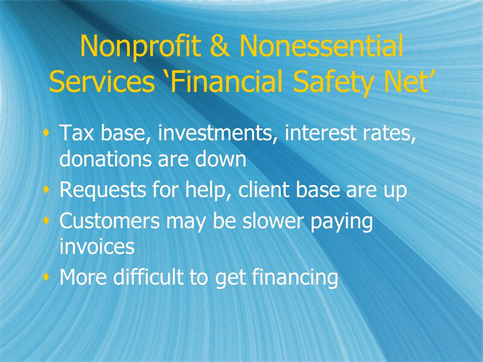 Nonprofit & Nonessential Services Financial Safety Net Tax base, investments, interest rates, donations are down Requests for help, client base are up Customers may be slower paying invoices More difficult to get financing Tax base, investments, interest rates, donations are down Requests for help, client base are up Customers may be slower paying invoices More difficult to get financing
