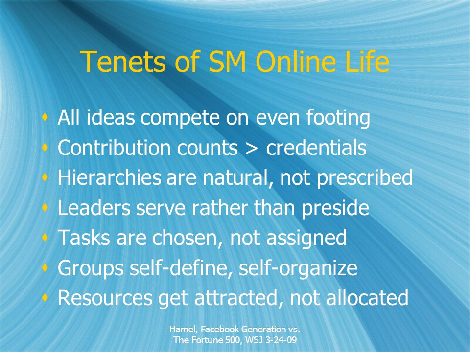 Tenets of SM Online Life All ideas compete on even footing Contribution counts > credentials Hierarchies are natural, not prescribed Leaders serve rather than preside Tasks are chosen, not assigned Groups self-define, self-organize Resources get attracted, not allocated All ideas compete on even footing Contribution counts > credentials Hierarchies are natural, not prescribed Leaders serve rather than preside Tasks are chosen, not assigned Groups self-define, self-organize Resources get attracted, not allocated Hamel, Facebook Generation vs.