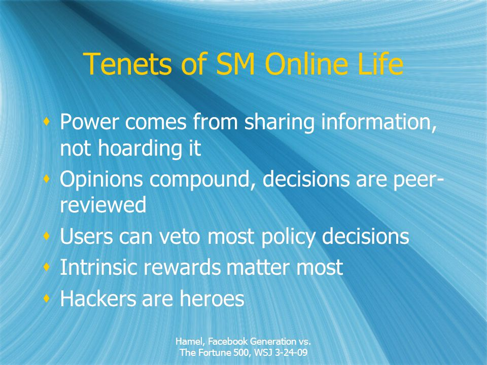 Tenets of SM Online Life Power comes from sharing information, not hoarding it Opinions compound, decisions are peer- reviewed Users can veto most policy decisions Intrinsic rewards matter most Hackers are heroes Power comes from sharing information, not hoarding it Opinions compound, decisions are peer- reviewed Users can veto most policy decisions Intrinsic rewards matter most Hackers are heroes Hamel, Facebook Generation vs.