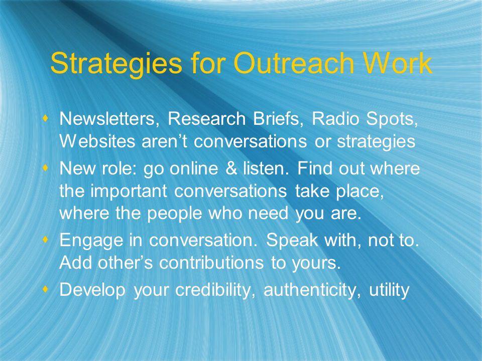 Strategies for Outreach Work Newsletters, Research Briefs, Radio Spots, Websites arent conversations or strategies New role: go online & listen.