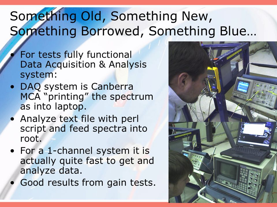 Something Old, Something New, Something Borrowed, Something Blue… For tests fully functional Data Acquisition & Analysis system: DAQ system is Canberra MCA printing the spectrum as into laptop.