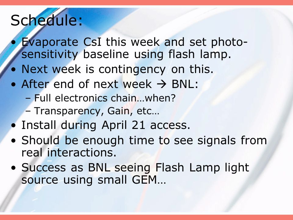 Schedule: Evaporate CsI this week and set photo- sensitivity baseline using flash lamp. Next week is contingency on this. After end of next week BNL: