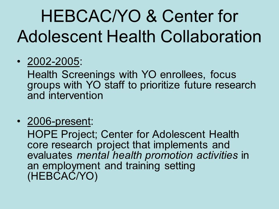 HEBCAC/YO & Center for Adolescent Health Collaboration 2002-2005: Health Screenings with YO enrollees, focus groups with YO staff to prioritize future research and intervention 2006-present: HOPE Project; Center for Adolescent Health core research project that implements and evaluates mental health promotion activities in an employment and training setting (HEBCAC/YO)