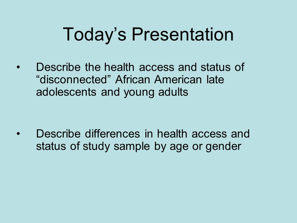 Todays Presentation Describe the health access and status of disconnected African American late adolescents and young adults Describe differences in health access and status of study sample by age or gender