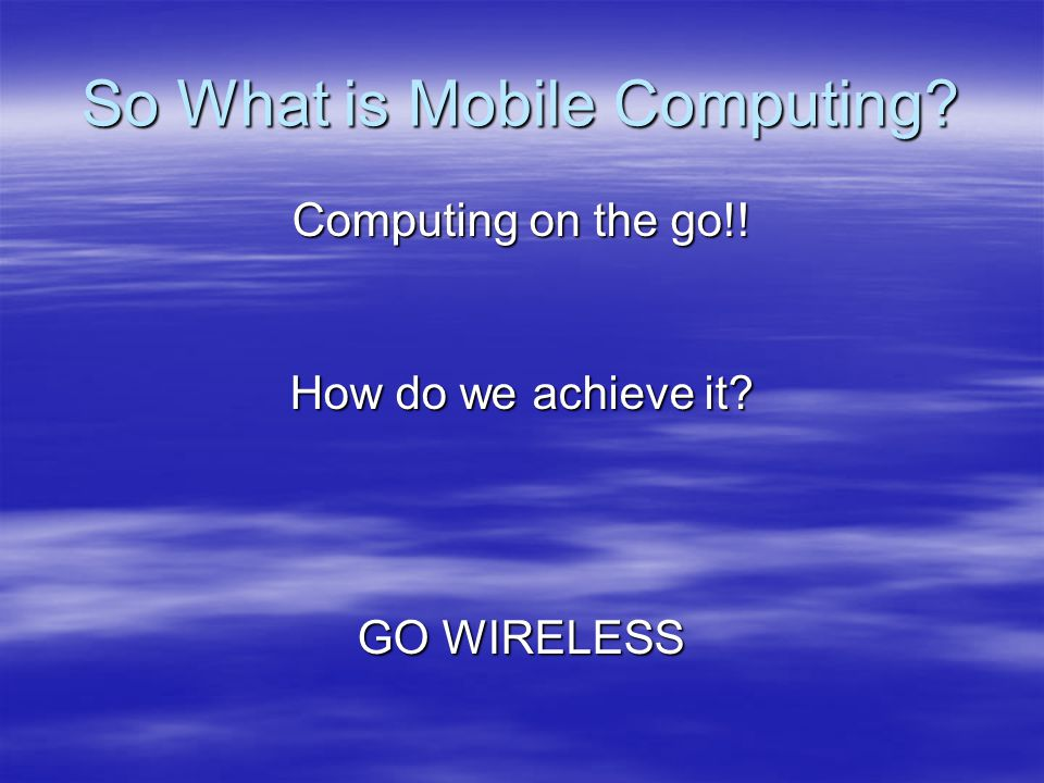 So What is Mobile Computing Computing on the go!! How do we achieve it GO WIRELESS