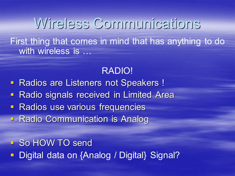 Wireless Communications First thing that comes in mind that has anything to do with wireless is … RADIO.