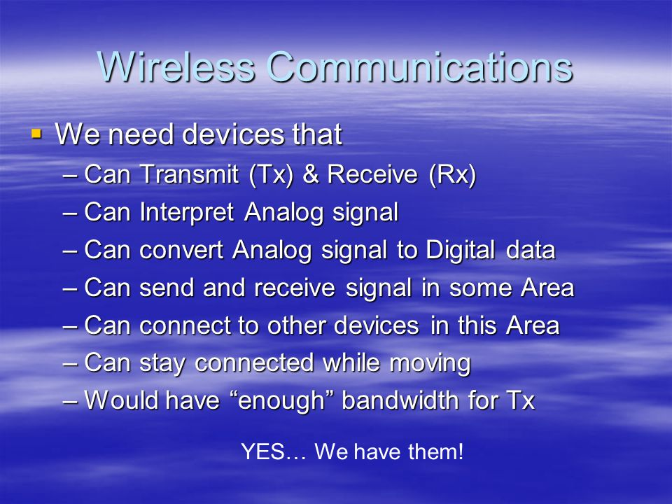 Wireless Communications We need devices that We need devices that –Can Transmit (Tx) & Receive (Rx) –Can Interpret Analog signal –Can convert Analog signal to Digital data –Can send and receive signal in some Area –Can connect to other devices in this Area –Can stay connected while moving –Would have enough bandwidth for Tx YES… We have them!