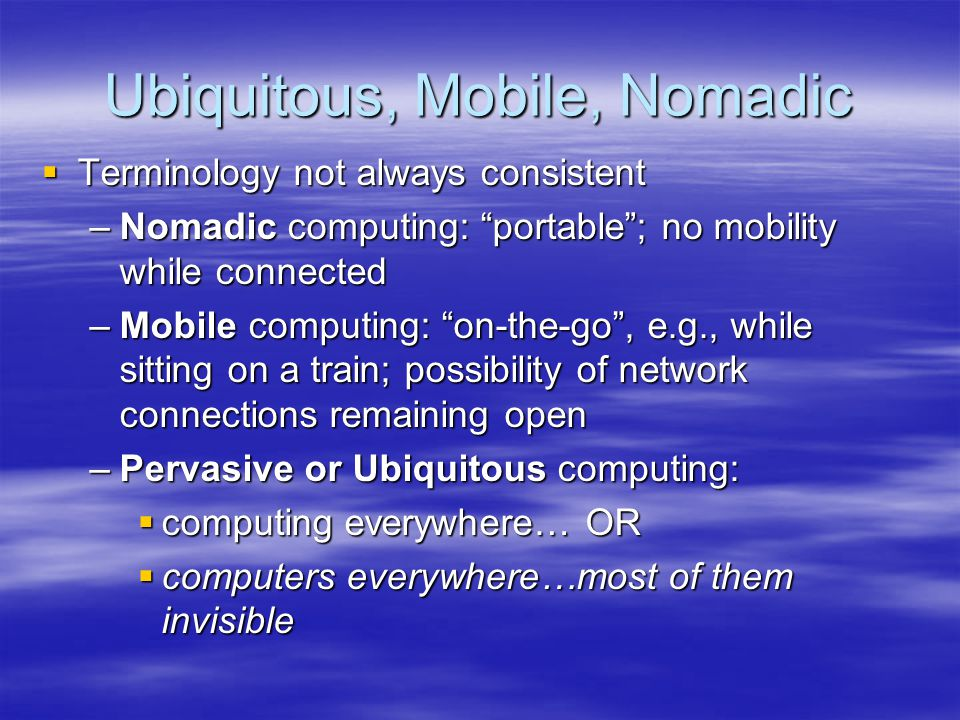 Ubiquitous, Mobile, Nomadic Terminology not always consistent Terminology not always consistent –Nomadic computing: portable; no mobility while connected –Mobile computing: on-the-go, e.g., while sitting on a train; possibility of network connections remaining open –Pervasive or Ubiquitous computing: computing everywhere… OR computing everywhere… OR computers everywhere…most of them invisible computers everywhere…most of them invisible