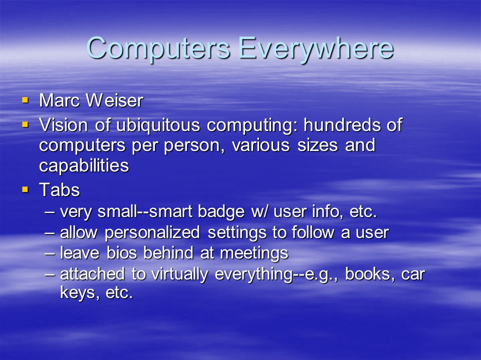 Computers Everywhere Marc Weiser Marc Weiser Vision of ubiquitous computing: hundreds of computers per person, various sizes and capabilities Vision o