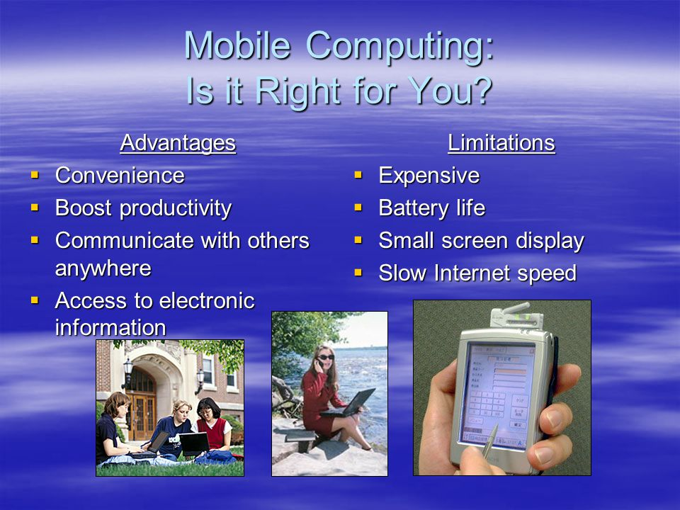 Mobile Computing: Is it Right for You? Advantages Convenience Convenience Boost productivity Boost productivity Communicate with others anywhere Commu