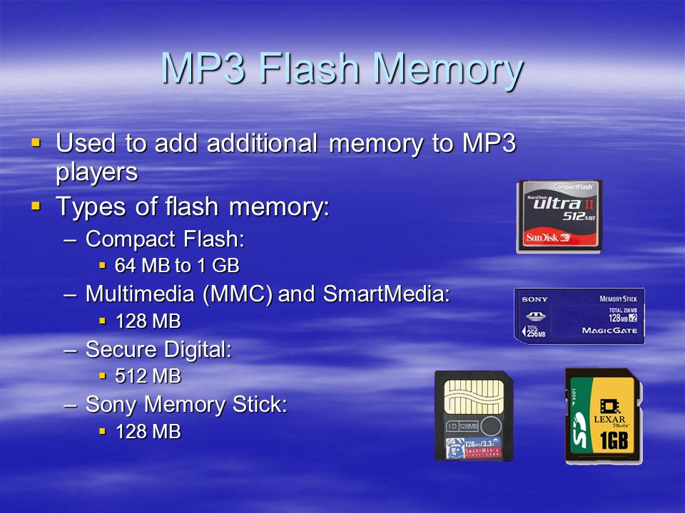 MP3 Flash Memory Used to add additional memory to MP3 players Used to add additional memory to MP3 players Types of flash memory: Types of flash memory: –Compact Flash: 64 MB to 1 GB 64 MB to 1 GB –Multimedia (MMC) and SmartMedia: 128 MB 128 MB –Secure Digital: 512 MB 512 MB –Sony Memory Stick: 128 MB 128 MB