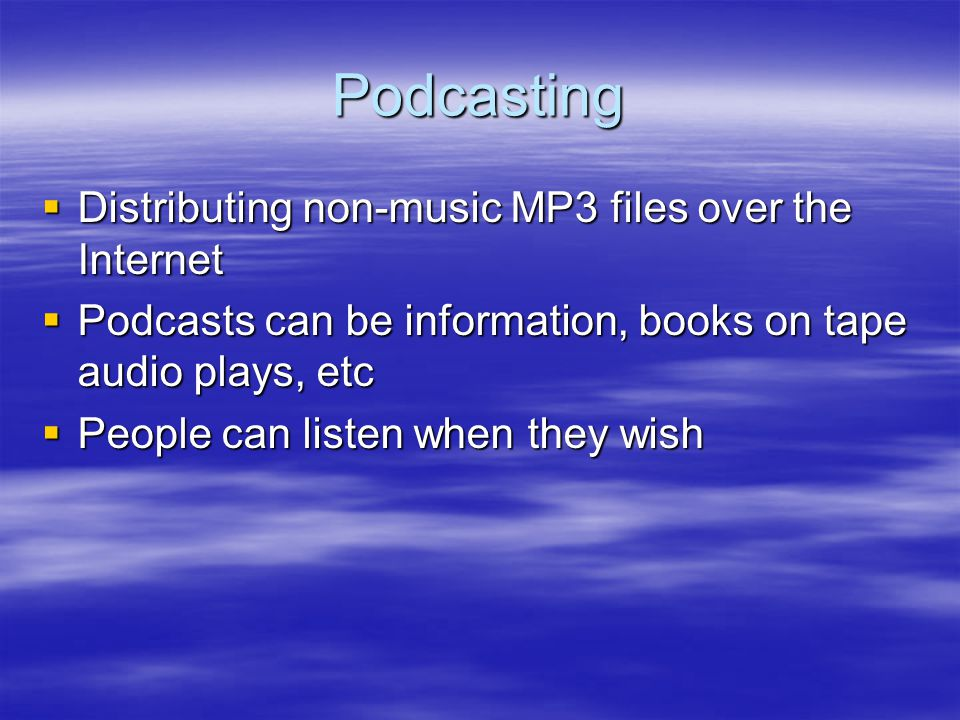 Podcasting Distributing non-music MP3 files over the Internet Distributing non-music MP3 files over the Internet Podcasts can be information, books on tape audio plays, etc Podcasts can be information, books on tape audio plays, etc People can listen when they wish People can listen when they wish