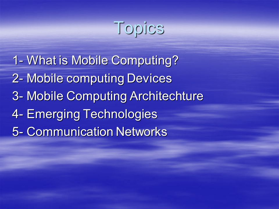 Topics 1- What is Mobile Computing? 2- Mobile computing Devices 3- Mobile Computing Architechture 4- Emerging Technologies 5- Communication Networks