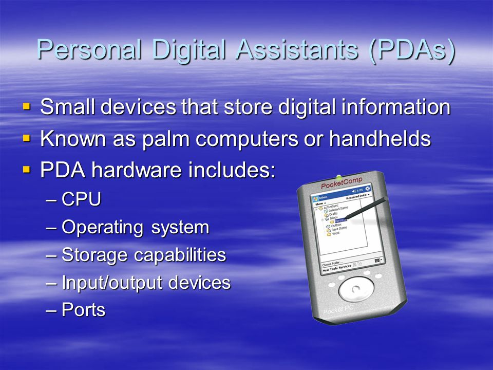 Small devices that store digital information Small devices that store digital information Known as palm computers or handhelds Known as palm computers or handhelds PDA hardware includes: PDA hardware includes: –CPU –Operating system –Storage capabilities –Input/output devices –Ports Personal Digital Assistants (PDAs)