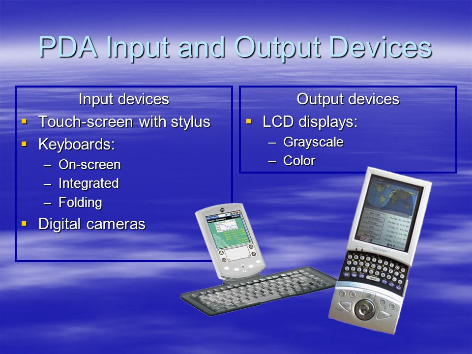 PDA Input and Output Devices Input devices Touch-screen with stylus Touch-screen with stylus Keyboards: Keyboards: –On-screen –Integrated –Folding Digital cameras Digital cameras Output devices LCD displays: LCD displays: –Grayscale –Color
