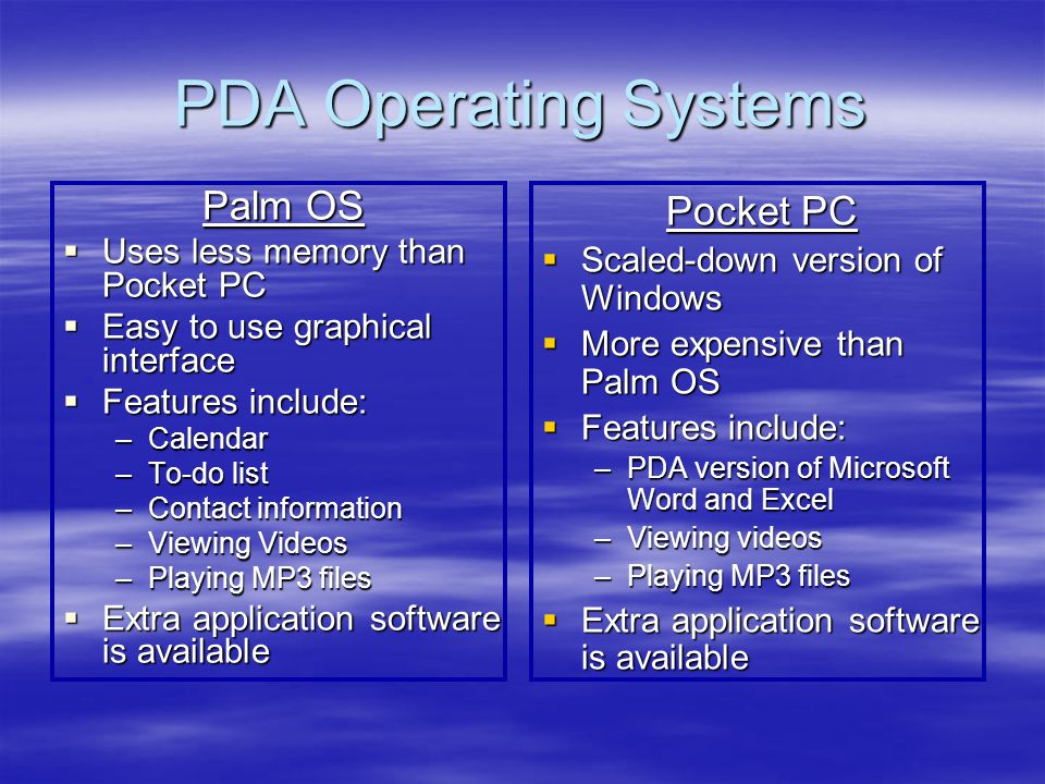 PDA Operating Systems Palm OS Uses less memory than Pocket PC Uses less memory than Pocket PC Easy to use graphical interface Easy to use graphical in