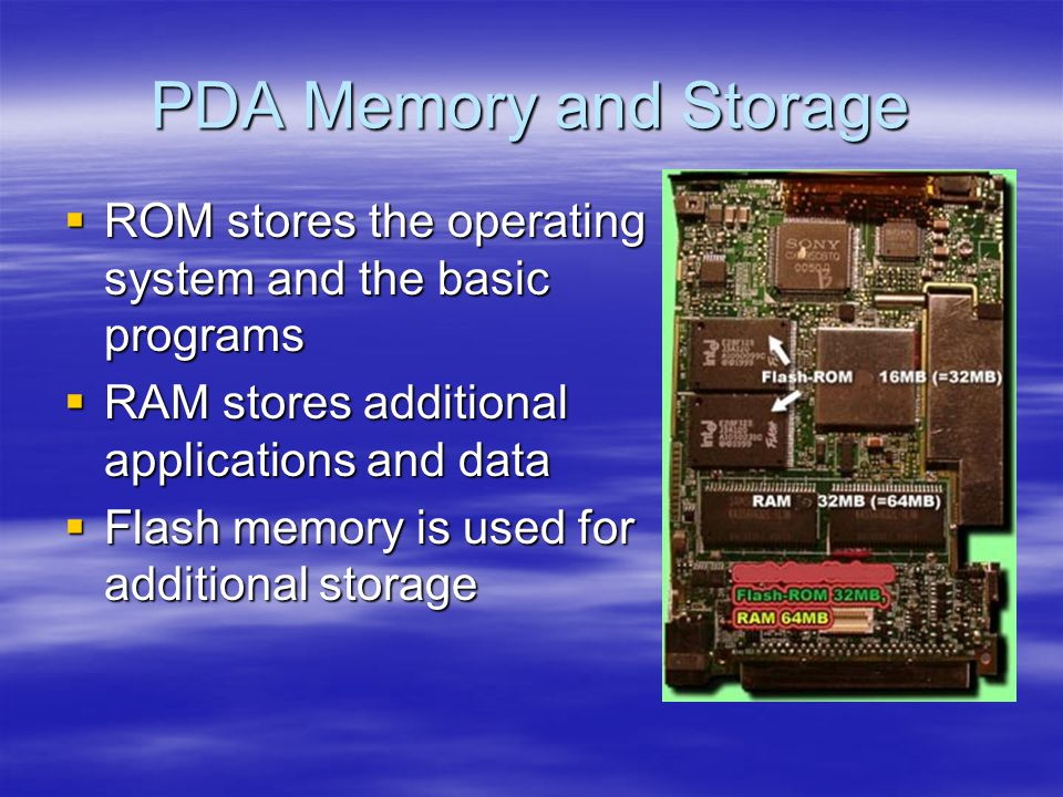 PDA Memory and Storage ROM stores the operating system and the basic programs ROM stores the operating system and the basic programs RAM stores additional applications and data RAM stores additional applications and data Flash memory is used for additional storage Flash memory is used for additional storage