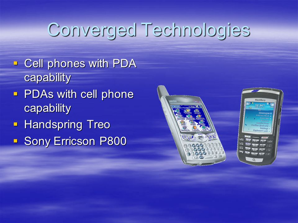 Converged Technologies Cell phones with PDA capability Cell phones with PDA capability PDAs with cell phone capability PDAs with cell phone capability Handspring Treo Handspring Treo Sony Erricson P800 Sony Erricson P800