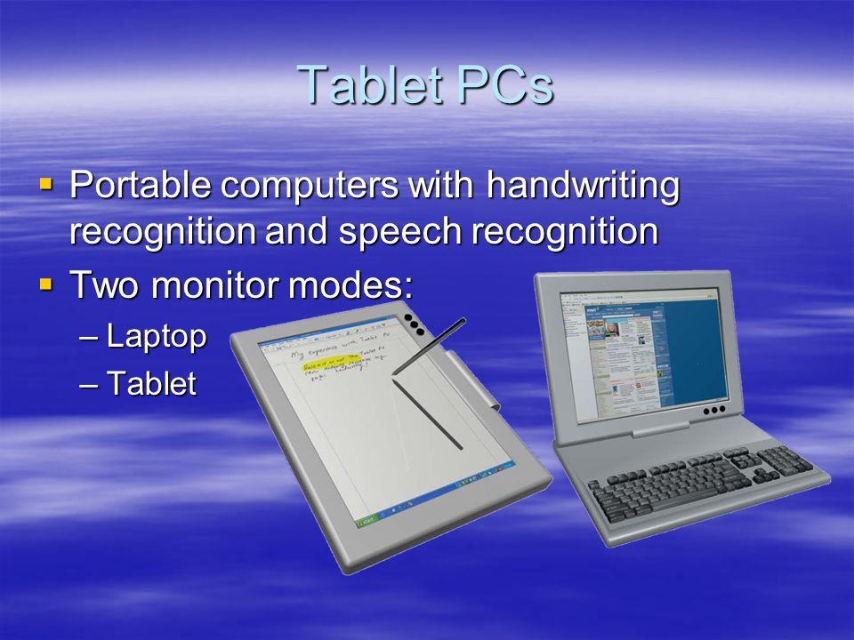Tablet PCs Portable computers with handwriting recognition and speech recognition Portable computers with handwriting recognition and speech recognition Two monitor modes: Two monitor modes: –Laptop –Tablet