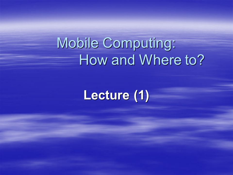 Lecture (1) Mobile Computing: How and Where to?