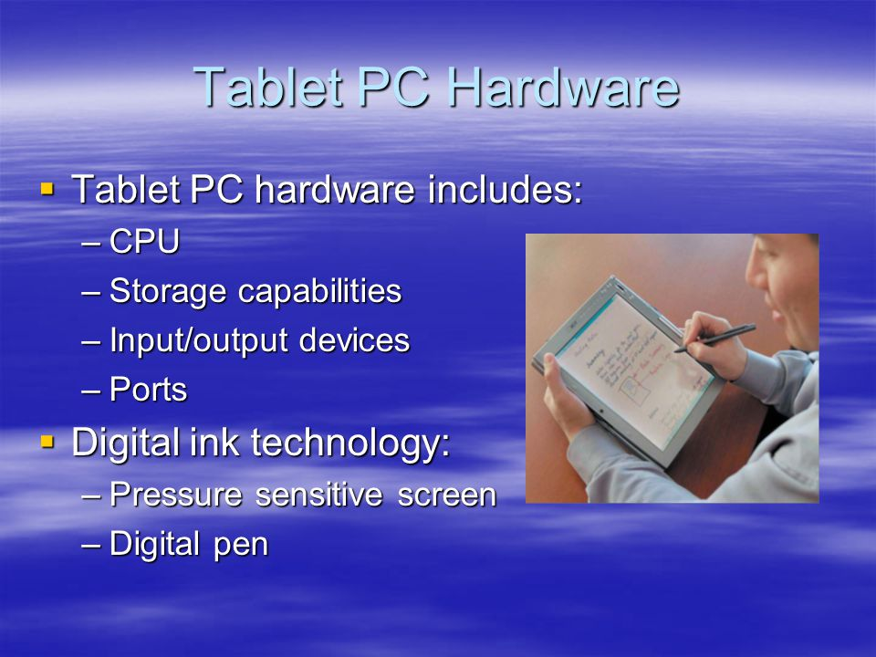 Tablet PC Hardware Tablet PC hardware includes: Tablet PC hardware includes: –CPU –Storage capabilities –Input/output devices –Ports Digital ink techn