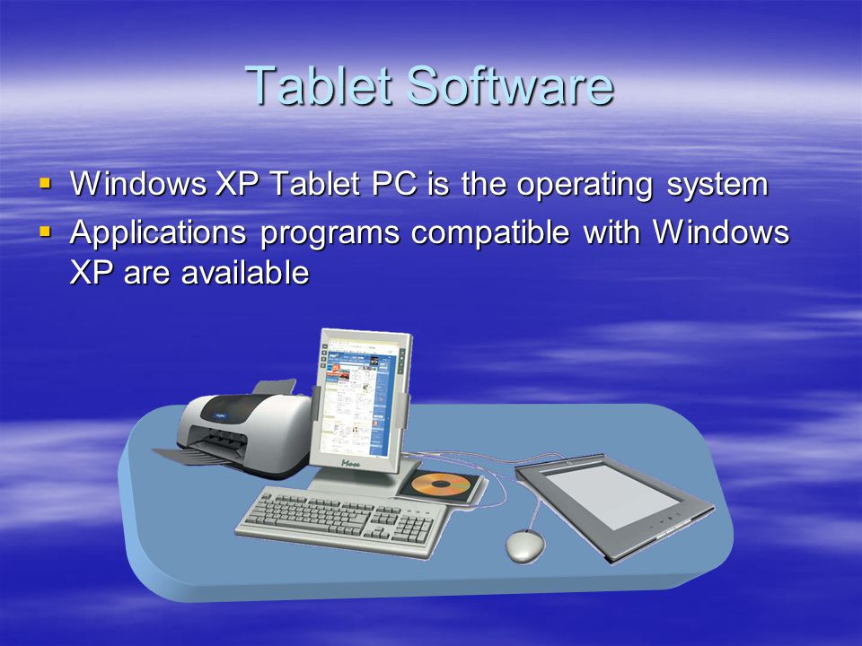 Tablet Software Windows XP Tablet PC is the operating system Windows XP Tablet PC is the operating system Applications programs compatible with Windows XP are available Applications programs compatible with Windows XP are available